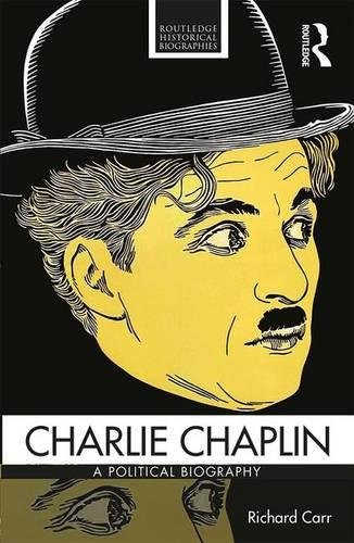 Charlie Chaplin: A Political Biography from Victorian Britain to Modern America (Routledge Historical Biographies)