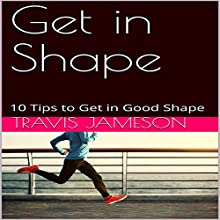 Get in Shape: 10 Tips to Get in Good Shape Audiobook by Travis Jameson Narrated by JD Kelly