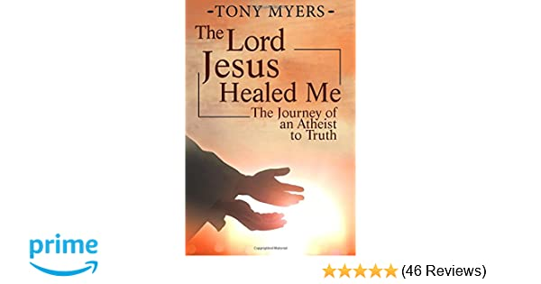 Amazon The Lord Jesus Healed Me Journey Of An Atheist To Truth 9781540789655 Tony Myers Mrs Diana Jamerson Akira Graphicz Books