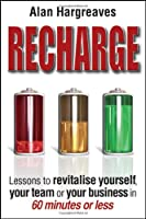 Recharge: Lessons to Revitalise Yourself, Your Team or Your Business in 60 Minutes or Less Front Cover
