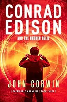 Conrad Edison and the Broken Relic (Overworld Arcanum Book 3) by [Corwin, John]