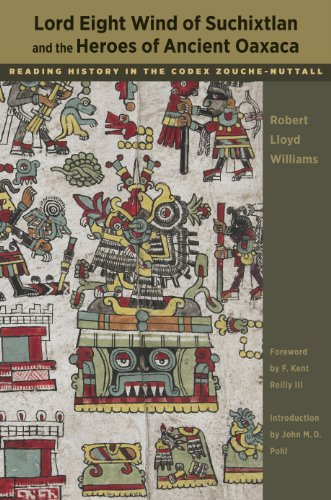 Lord Eight Wind of Suchixtlan and the Heroes of Ancient Oaxaca: Reading History in the Codex Zouche-Nuttall (Linda Schel