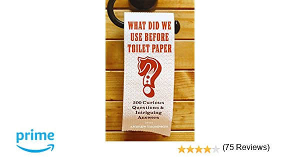 What Did We Use Before Toilet Paper?: 200 Curious Questions and ...