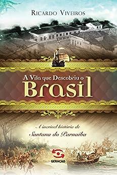 A vila que descobriu o Brasil: A história de Santana de Parnaíba por [Viveiros, Ricardo]