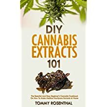DIY Cannabis Extracts 101: The Essential And Easy Beginner's Cannabis Cookbook On How To Make Medical Marijuana Extracts At Home (Cannabis Books 2)