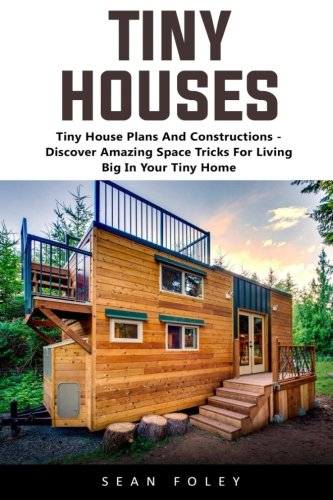 Tiny Houses: Tiny House Plans And Constructions - Discover Amazing Space Tricks For Living Big In Your Tiny Home! (Big Tiny)