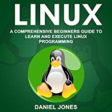 Linux: A Comprehensive Beginner's Guide to Learn and Execute Linux Programming Audiobook by Daniel Jones Narrated by William Bahl