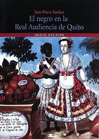 El negro en la Real Audiencia de Quito (Ecuador): SS. XVI-XVIII eBook: Tardieu, Jean-Pierre: Amazon.es: Tienda Kindle