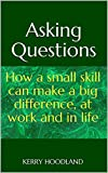 Asking Questions: How a small skill can make a big difference, at work and in life