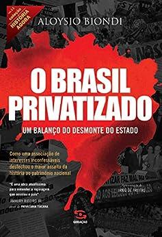 O Brasil privatizado: Um balanço do desmonte do Estado (História Agora) por [Biondi, Aloysio]