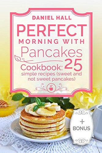 Perfect morning with pancakes. Cookbook: 25 simple recipes (sweet and not sweet pancakes.) by [Hall, Daniel ]