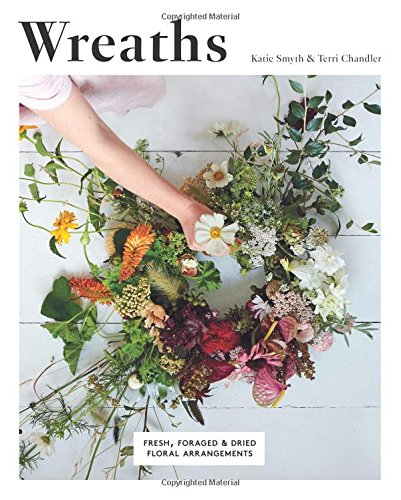 Wreaths: Fresh, Foraged and Dried Floral Arrangements (Wreaths And Garlands)