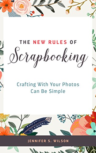 The New Rules of Scrapbooking: Crafting With Your Photos Can Be Simple by [Wilson, Jennifer S.]
