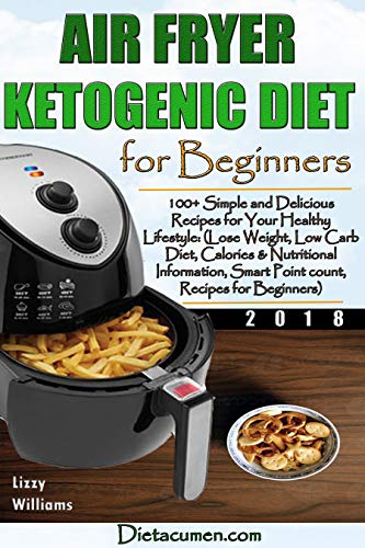 AIR FRYER KETOGENIC DIET FOR BEGINNERS: 100+ Simple and Delicious Recipes for Your Healthy Lifestyle: (Lose Weight, Low Carb Diet, Calories & Nutritional Info, SmartPoint count, Recipes for Beginners by Lizzy Williams