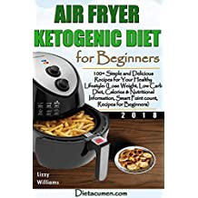 AIR FRYER KETOGENIC DIET FOR BEGINNERS: 100+ Simple and Delicious Recipes for Your Healthy Lifestyle: (Lose Weight, Low Carb Diet, Calories & Nutritional Info, SmartPoint count, Recipes for Beginners