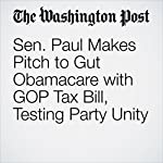 Sen. Paul Makes Pitch to Gut Obamacare with GOP Tax Bill, Testing Party Unity | Damian Paletta,Mike DeBonis