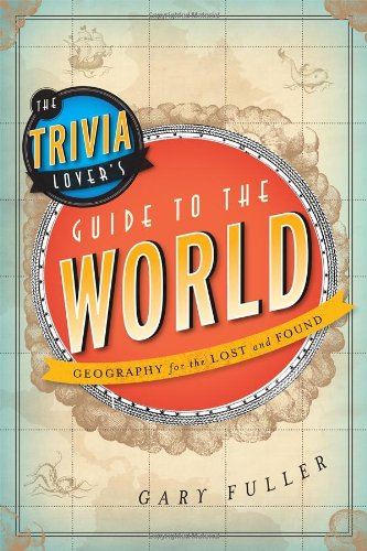 The Trivia Lover's Guide to the World: Geography for the Lost and Found ()