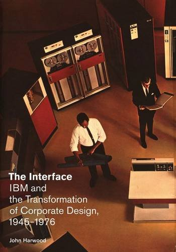 The Interface: IBM and the Transformation of Corporate Design, 1945-1976 (A Quadrant Book) by John Harwood
