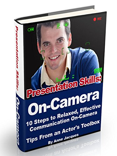 Presentation Skills: On-Camera: 10 Steps to Relaxed, Effective Communication On-Camera, Tips From an Actor's Toolbox (Short Relaxed Training)