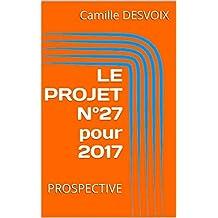 LE PROJET N°27 pour 2017: PROSPECTIVE (French Edition)