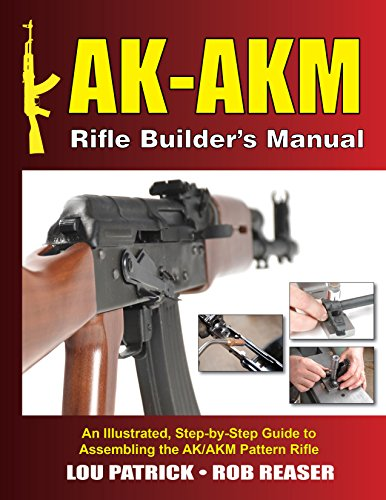 - AK-AKM Rifle Builder's Manual: An Illustrated, Step-by-Step Guide to Assembling the AK/AKM Pattern Rifle