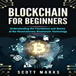Blockchain for Beginners: Guide to Understanding the Foundation and Basics of the Revolutionary Blockchain Technology | Scott Marks
