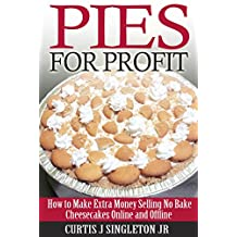 Pies For Profit: How To Make Extra Money Selling No Bake Cheesecakes Online and Offline
