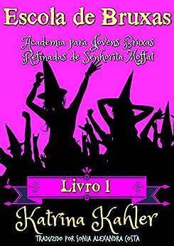 Escola de Bruxas Livro 1  Academia para Jovens Bruxas Refinadas de Senhorita Moffat por [Kahler, Katrina]