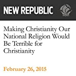 Making Christianity Our National Religion Would Be Terrible for Christianity | Elizabeth Stoker Bruenig