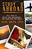 Study U Abroad : The 5 Keys to Unlock Your Awesomeness and Transform Your World, Smith, Alex, 0990760812