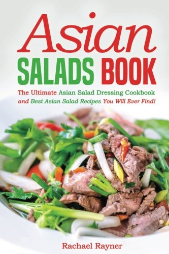 Asian Salads Book: The Ultimate Asian Salad Dressing Cookbook and Best Asian Salad Recipes You Will Ever Find!