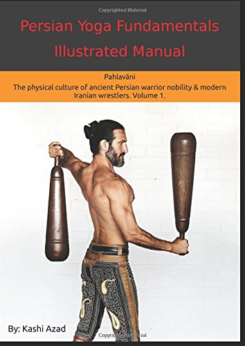 Persian Yoga - Fundamentals Illustrated Manual: Pahlavani - The Physical Conditioning Arts of Ancient Persian Warriors & Modern Persian Wrestlers. Volume 1.