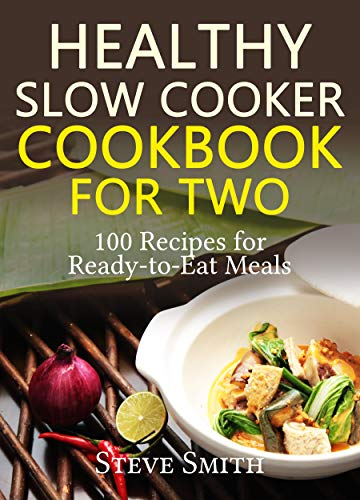 Healthy  Slow Cooker CookBook : For Two ( 100 recipes for Ready-to-Eat  Meals) by Steve  Smith