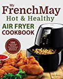 My FrenchMay Hot & Healthy Air Fryer Cookbook: 100 Surprisingly Delicious Low-Oil Recipes with How-To Illustrations (Culinary Air Fryers Book 2)