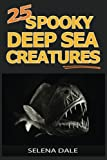 25 Spooky Deep Sea Creatures: Extraordinary Animal Photos & Facinating Fun Facts For Kids (Weird & Wonderful Animals) (Volume 9)