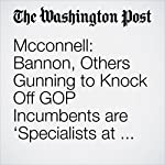 Mcconnell: Bannon, Others Gunning to Knock Off GOP Incumbents are 'Specialists at Nominating People Who Lose' | John Wagner,Tory Newmyer