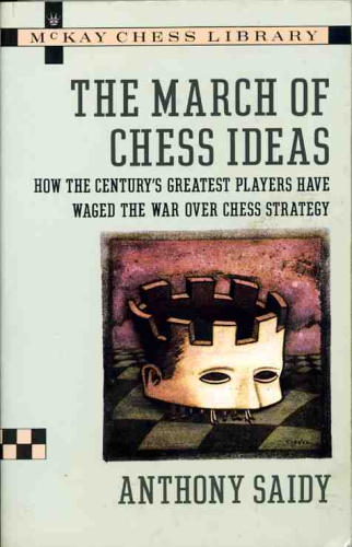 The March of Chess Ideas: How the Century's Greatest Players Have Waged the War Over Chess Strategy Anthony Saidy