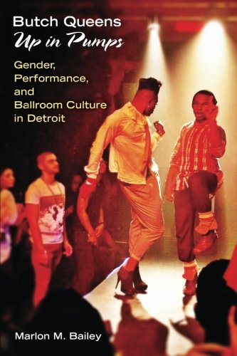 Butch Queens Up in Pumps: Gender, Performance, and Ballroom Culture in Detroit (Triangulations: Lesbian/Gay/Queer - Queen Bailey