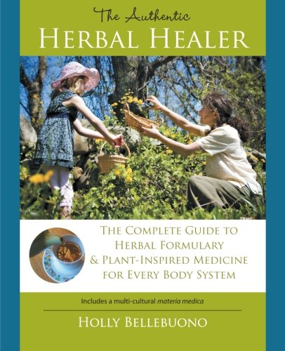 The Authentic Herbal Healer: The Complete Guide to Herbal Formulary & Plant-Inspired Medicine for Every Body - Herbal Healer
