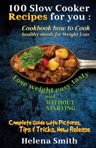 100 Slow Cooker Recipes for you: Cookbook how to Cook healthy meals for Weight Loss: Complete Guide with Pictures, Tips and Tricks, New Release (Lose weight easy, tasty and without starving) by Helena Smith