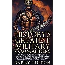 History's Greatest Military Commanders: The Brilliant Military Strategies Of Hannibal, Alexander The Great, Sun Tzu, Julius Caesar, Napoleon Bonaparte, And 30 Other Historical Commanders