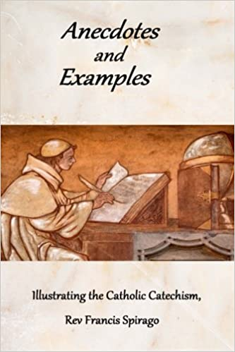 Anecdotes And Examples Illustrating The Catholic Catechism Rev Francis Spirago 9781481912525 Amazon Books
