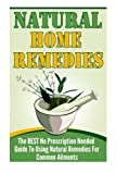 Natural Home Remedies - The BEST No Prescription Needed Guide To Using Natural Remedies For Common Ailments (Natural Home Remedies , natural remedies, natural cures, natures cures)