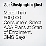 More Than 600,000 Consumers Select ACA Plans at Start of Enrollment, CMS Says | Juliet Eilperin,Amy Goldstein