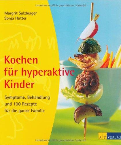 Kochen für hyperaktive Kinder: Symptome, Behandlung und 100 Rezepte für die ganze Familie