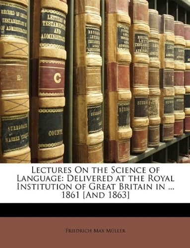 Lectures on the Science of Language: Delivered at the Royal Institution of Great Britain in ... 1861 [And 1863] by Brand: Nabu Press