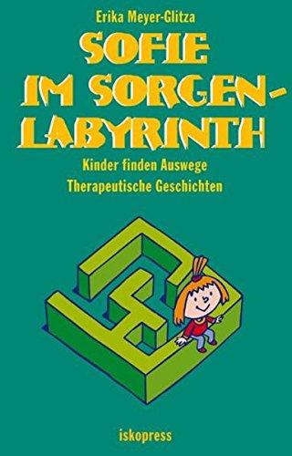 Sofie im Sorgenlabyrinth: Kinder finden Auswege. Therapeutische Geschichten (5-10 Jahre)