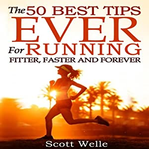 The 50 Best Tips Ever for Running Fitter, Faster and Forever (Instructional Videos and Running Plans Included) Audiobook