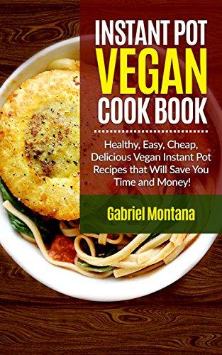 Instant Pot Vegan Cookbook: Healthy, Easy, Cheap, Delicious Vegan Instant Pot Recipes that Will Save You Time and Money! (Instant Pot Cookbook, Instant ... Vegan Cookbook, Vegan Diet  Book 2) by Gabriel Montana
