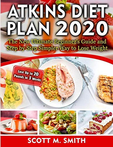 Atkins Diet Plan 2020: The New Ultimate Beginner's Guide and Step by Step Simpler Way to Lose Weight (Lose Up to 20 Pounds in 3 Weeks)